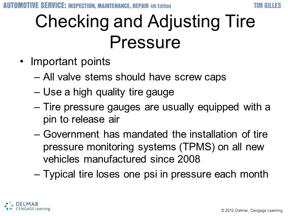 © 2012 Delmar, Cengage Learning Checking and Adjusting Tire Pressure Important points –All valve stems should have screw caps –Use a high quality tire gauge –Tire pressure gauges are usually equipped with a pin to release air –Government has mandated the installation of tire pressure monitoring systems (TPMS) on all new vehicles manufactured since 2008 –Typical tire loses one psi in pressure each month
