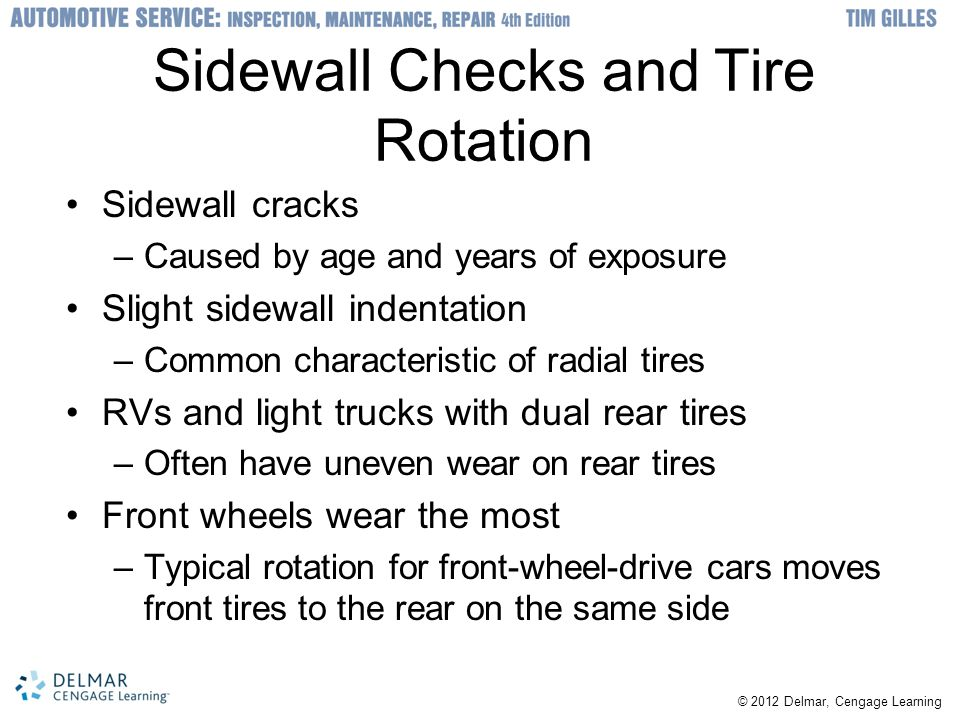 Sidewall Checks and Tire Rotation Sidewall cracks –Caused by age and years of exposure Slight sidewall indentation –Common characteristic of radial tires RVs and light trucks with dual rear tires –Often have uneven wear on rear tires Front wheels wear the most –Typical rotation for front-wheel-drive cars moves front tires to the rear on the same side