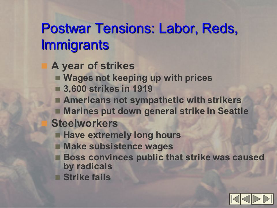 Postwar Tensions: Labor, Reds, Immigrants Postwar Tensions: Labor, Reds, Immigrants (cont.'d) Boston Police Strike Creates jump in crime Police underpaid Have little public support Calvin Coolidge refuses to help them Red Scare American xenophobia Reaction to Bolshevik Revolution Fear of third international Few immigrants and ethnics radical