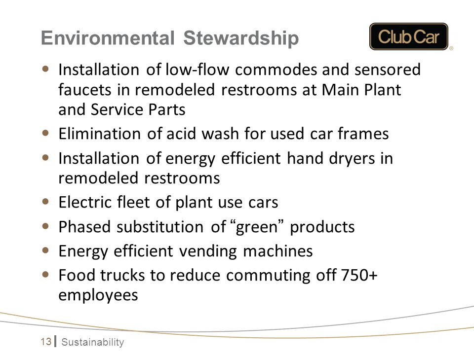 Sustainability 13 Environmental Stewardship Installation of low-flow commodes and sensored faucets in remodeled restrooms at Main Plant and Service Pa