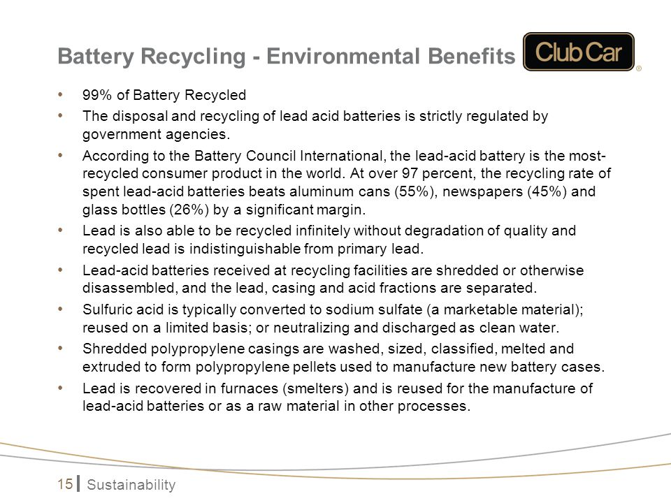 Sustainability 15 Battery Recycling - Environmental Benefits 99% of Battery Recycled The disposal and recycling of lead acid batteries is strictly reg
