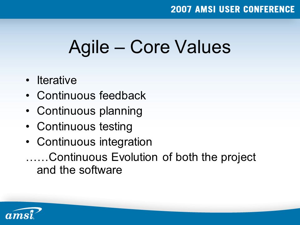 Agile – Core Values Iterative Continuous feedback Continuous planning Continuous testing Continuous integration ……Continuous Evolution of both the project and the software