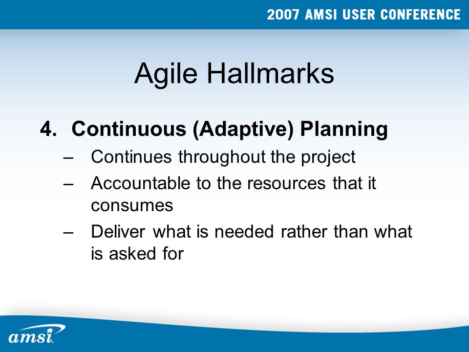 Agile Hallmarks 4.Continuous (Adaptive) Planning –Continues throughout the project –Accountable to the resources that it consumes –Deliver what is needed rather than what is asked for