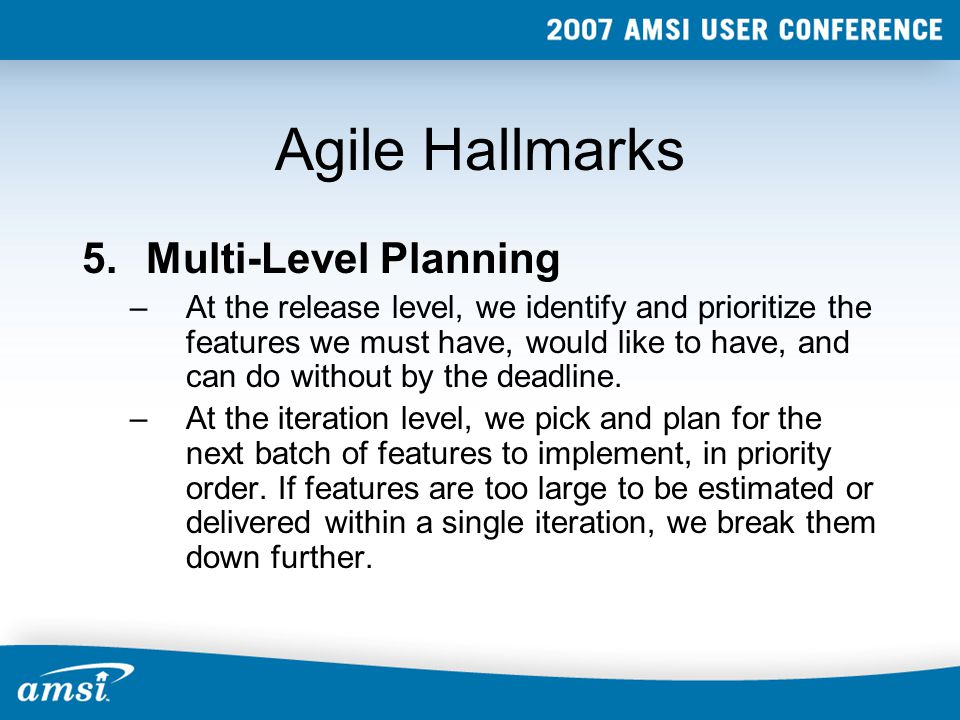 Agile Hallmarks 5.Multi-Level Planning –At the release level, we identify and prioritize the features we must have, would like to have, and can do without by the deadline.