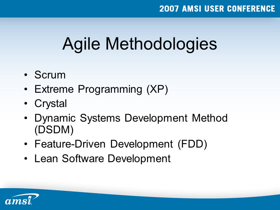 Agile Methodologies Scrum Extreme Programming (XP) Crystal Dynamic Systems Development Method (DSDM) Feature-Driven Development (FDD) Lean Software Development