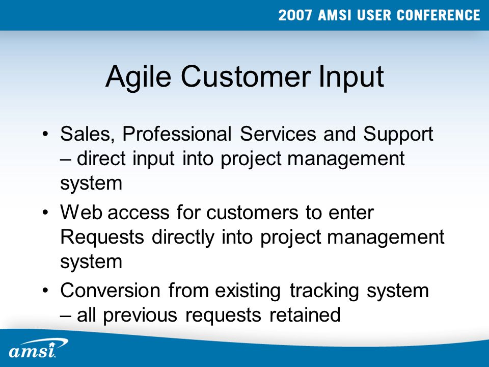 Agile Customer Input Sales, Professional Services and Support – direct input into project management system Web access for customers to enter Requests directly into project management system Conversion from existing tracking system – all previous requests retained