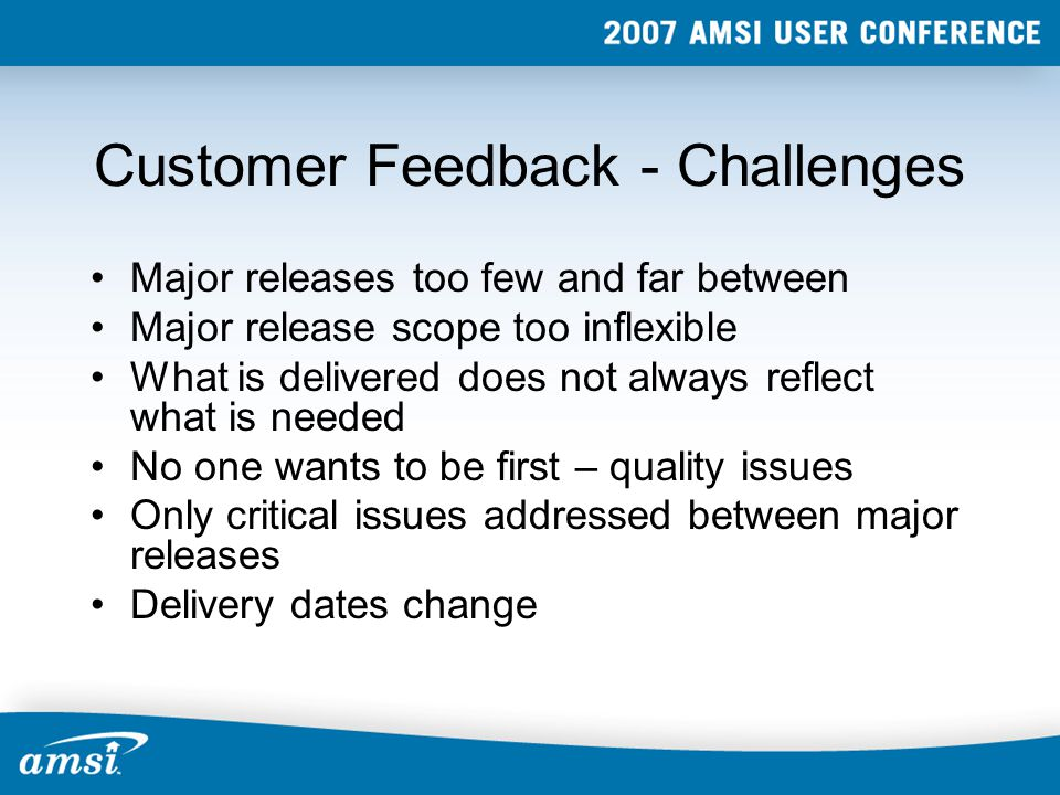 Customer Feedback - Challenges Major releases too few and far between Major release scope too inflexible What is delivered does not always reflect what is needed No one wants to be first – quality issues Only critical issues addressed between major releases Delivery dates change