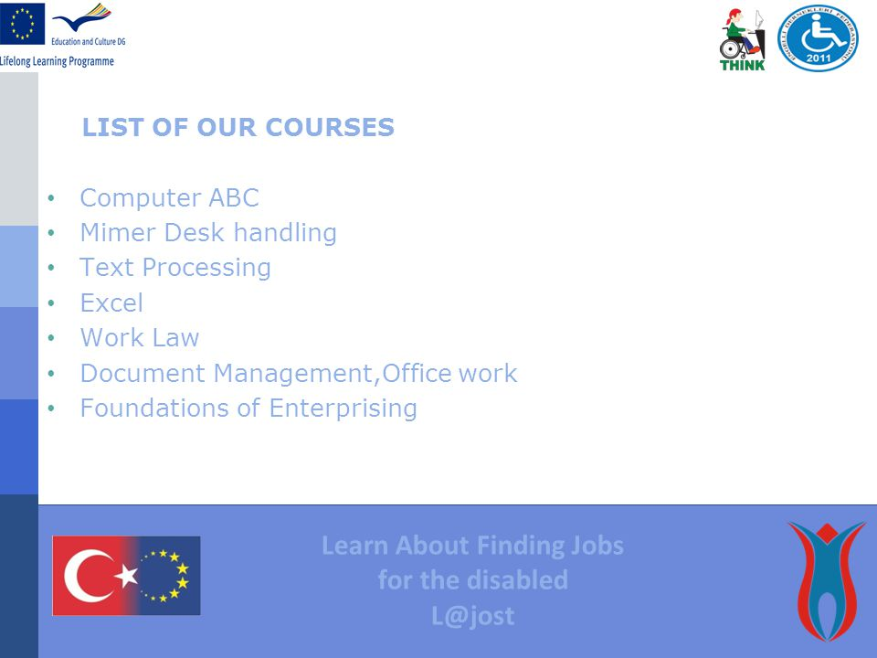 LIST OF OUR COURSES Computer ABC Mimer Desk handling Text Processing Excel Work Law Document Management,Office work Foundations of Enterprising Learn About Finding Jobs for the disabled L@jost