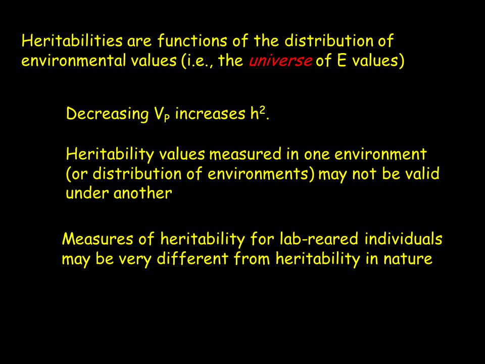 Heritabilities are functions of the distribution of environmental values (i.e., the universe of E values) Decreasing V P increases h 2. Heritability v