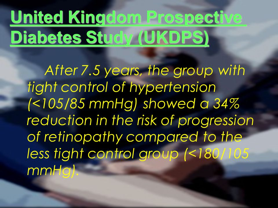 United Kingdom Prospective Diabetes Study (UKDPS) After 7.5 years, the group with tight control of hypertension (<105/85 mmHg) showed a 34% reduction in the risk of progression of retinopathy compared to the less tight control group (<180/105 mmHg).