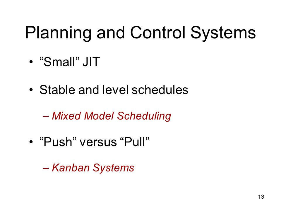 13 Planning and Control Systems Small JIT Stable and level schedules –Mixed Model Scheduling Push versus Pull –Kanban Systems