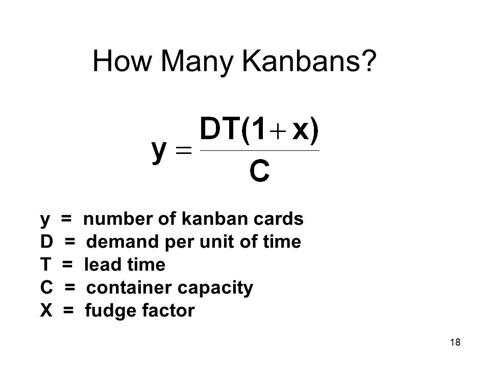 18 How Many Kanbans? y = number of kanban cards D = demand per unit of time T = lead time C = container capacity X = fudge factor