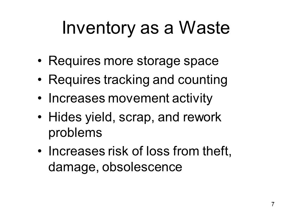 7 Inventory as a Waste Requires more storage space Requires tracking and counting Increases movement activity Hides yield, scrap, and rework problems Increases risk of loss from theft, damage, obsolescence