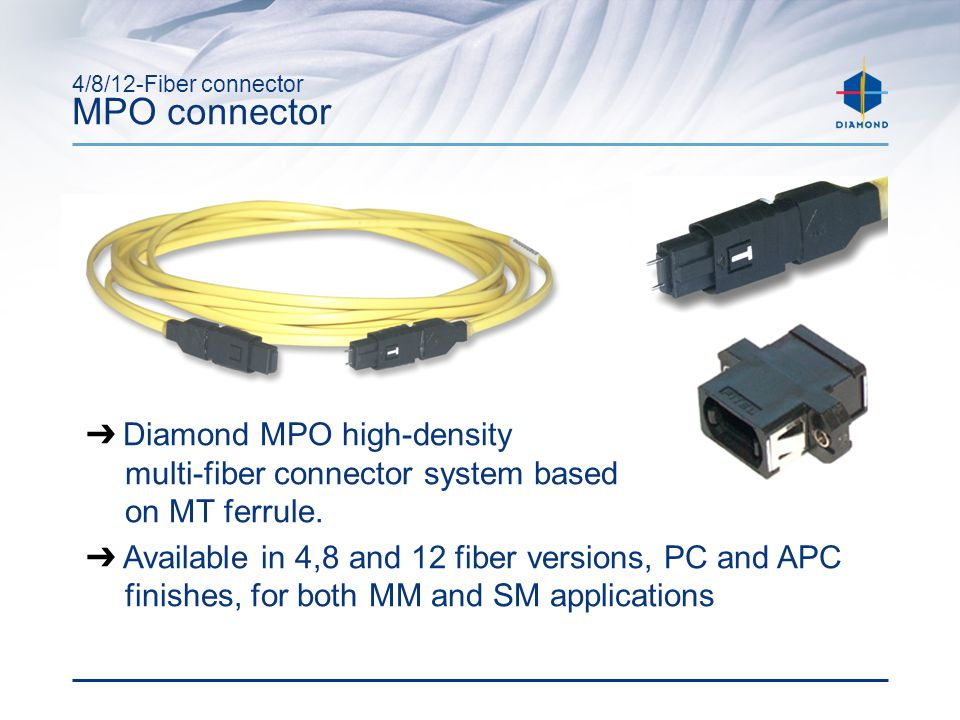 4/8/12-Fiber connector MPO connector ➔ Diamond MPO high-density multi-fiber connector system based on MT ferrule.