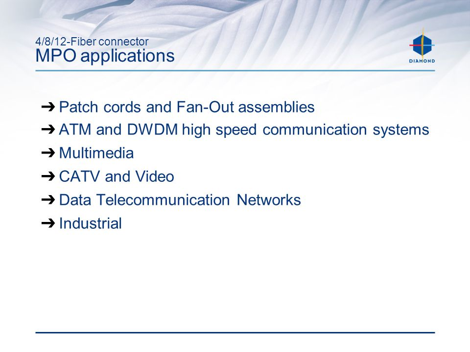 4/8/12-Fiber connector MPO applications ➔ Patch cords and Fan-Out assemblies ➔ ATM and DWDM high speed communication systems ➔ Multimedia ➔ CATV and Video ➔ Data Telecommunication Networks ➔ Industrial