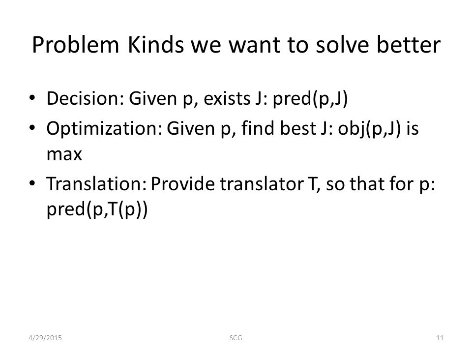 Problem Kinds we want to solve better Decision: Given p, exists J: pred(p,J) Optimization: Given p, find best J: obj(p,J) is max Translation: Provide translator T, so that for p: pred(p,T(p)) 4/29/201511SCG