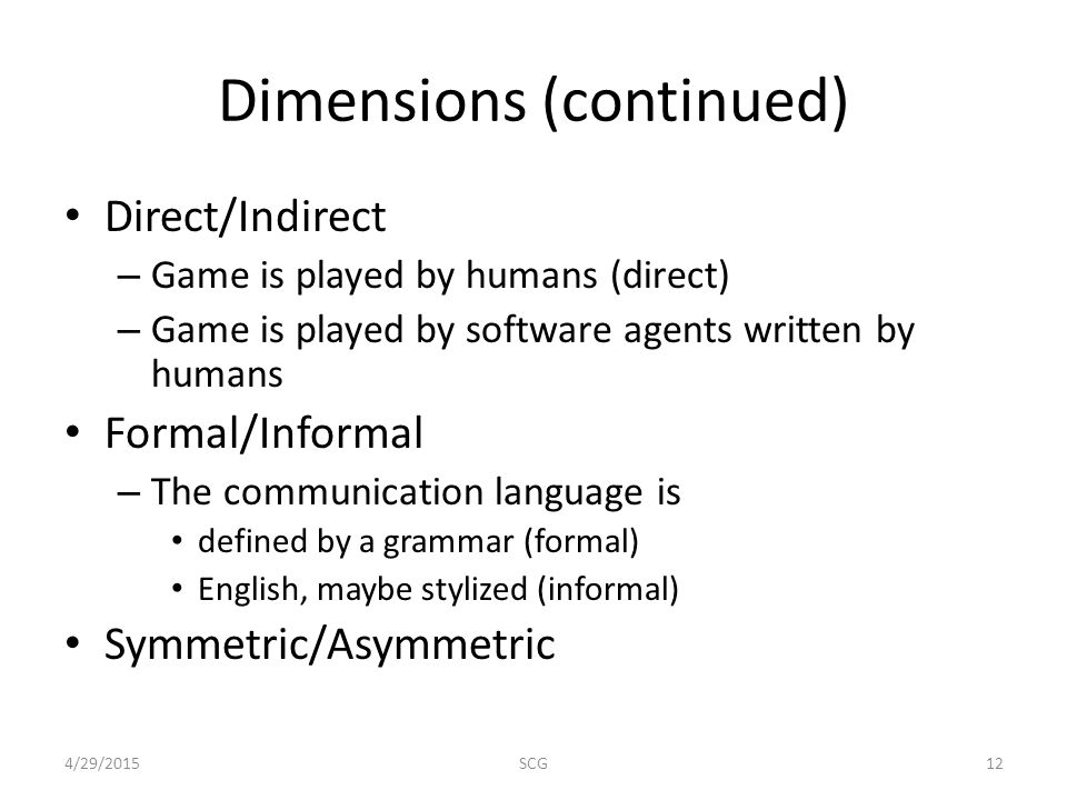 Dimensions (continued) Direct/Indirect – Game is played by humans (direct) – Game is played by software agents written by humans Formal/Informal – The communication language is defined by a grammar (formal) English, maybe stylized (informal) Symmetric/Asymmetric 4/29/201512SCG