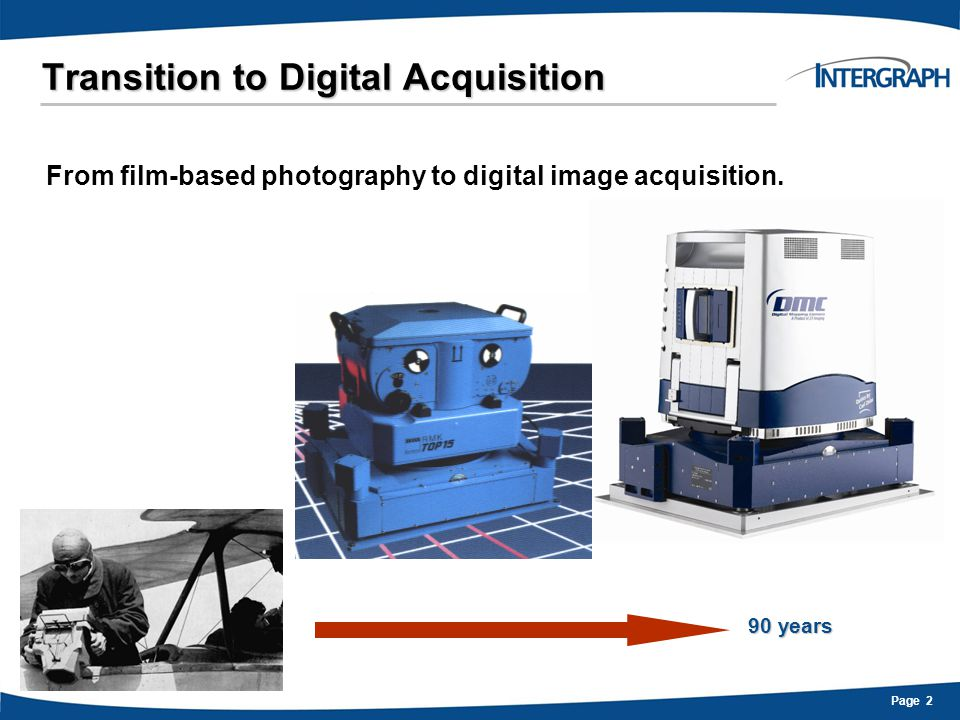 Page 3 Transition to Digital Acquisition General Benefits of Digital Acquisition:  Superior image quality  12-bit image data  4-band multispectral  Higher geometric accuracy  Compressed delivery schedule  Completely electronic workflows