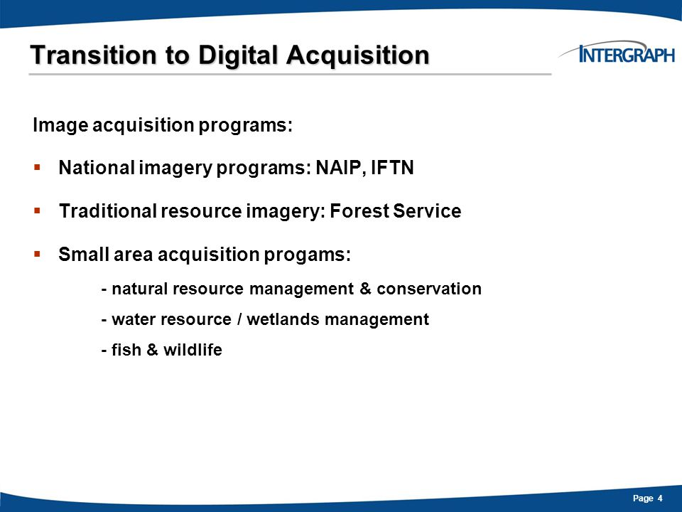 Page 15 Transition to Digital Acquisition Intergraph Sensors:  Custom-designed, high quality optics  Metric cameras - geometric accuracy  Electronic Forward Motion Compensation  4-band multispectral  Field-serviceable – maximize uptime