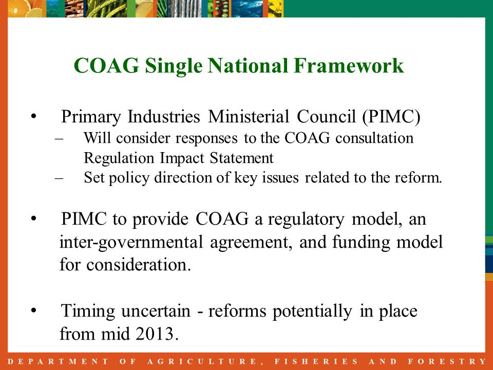 COAG Single National Framework Primary Industries Ministerial Council (PIMC) – Will consider responses to the COAG consultation Regulation Impact Statement – Set policy direction of key issues related to the reform.