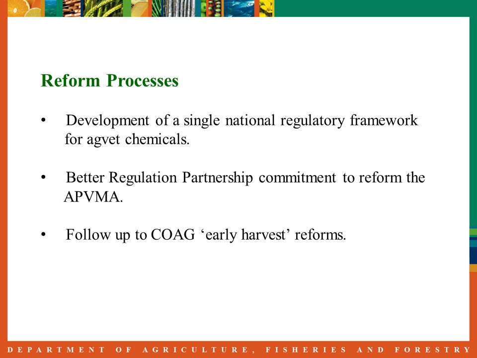 Reform Processes Development of a single national regulatory framework for agvet chemicals. Better Regulation Partnership commitment to reform the APV