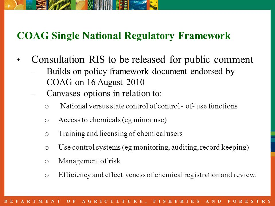 COAG Single National Regulatory Framework Consultation RIS to be released for public comment – Builds on policy framework document endorsed by COAG on 16 August 2010 – Canvases options in relation to: o National versus state control of control - of- use functions o Access to chemicals (eg minor use) o Training and licensing of chemical users o Use control systems (eg monitoring, auditing, record keeping) o Management of risk o Efficiency and effectiveness of chemical registration and review.