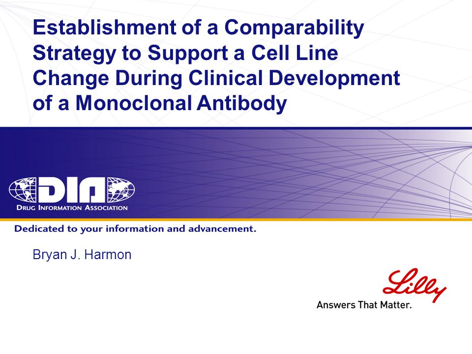 www.diahome.org Bryan J. Harmon Establishment of a Comparability Strategy to Support a Cell Line Change During Clinical Development of a Monoclonal An