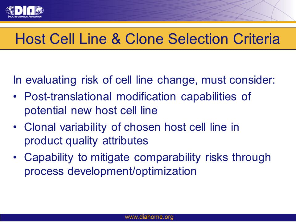 www.diahome.org Host Cell Line & Clone Selection Criteria In evaluating risk of cell line change, must consider: Post-translational modification capab