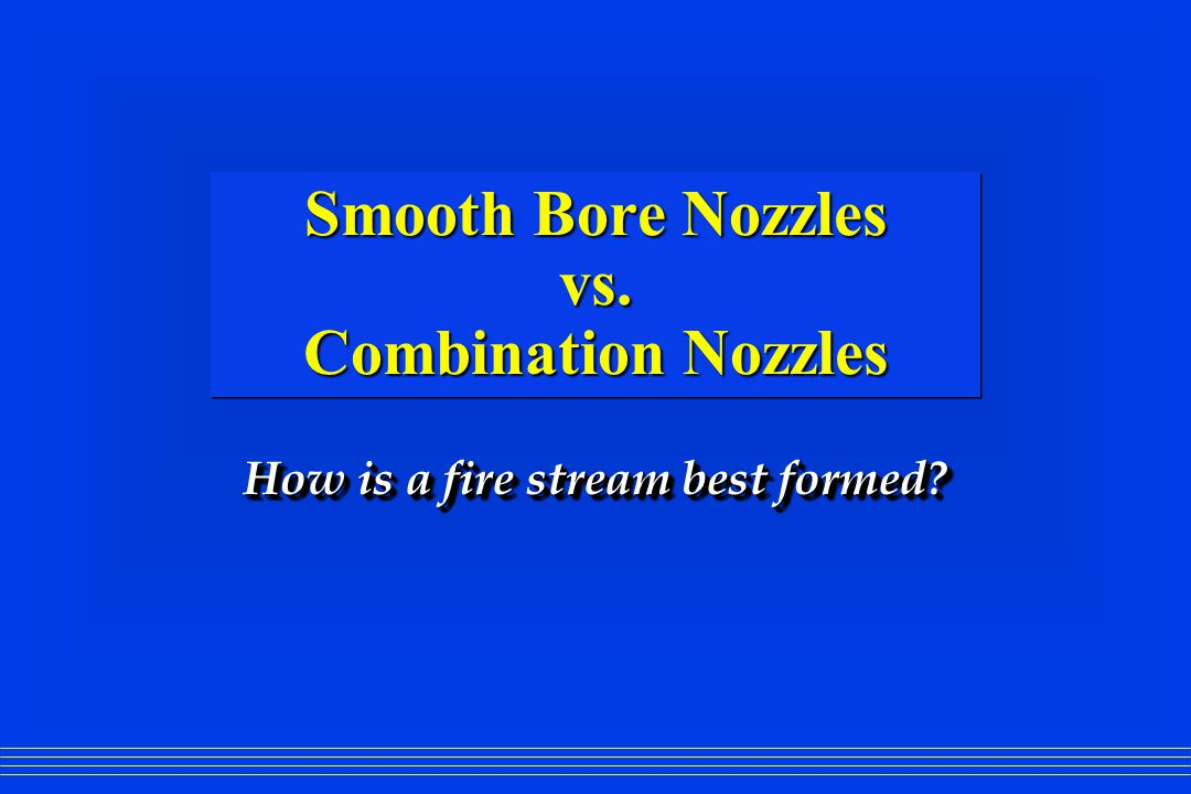 Smooth Bore Nozzles vs. Combination Nozzles How is a fire stream best formed?