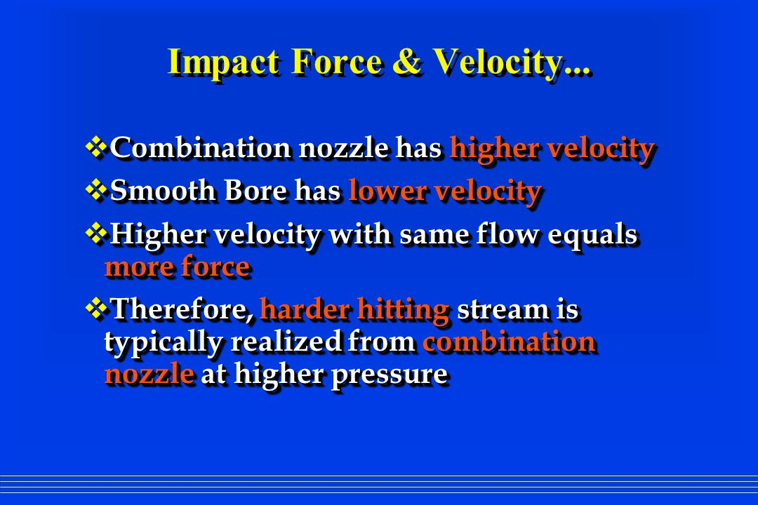 Impact Force & Velocity...  Combination nozzle has higher velocity  Smooth Bore has lower velocity  Higher velocity with same flow equals more forc