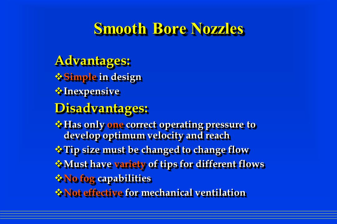 Smooth Bore Nozzles Advantages:  Simple in design  Inexpensive Disadvantages:  Has only one correct operating pressure to develop optimum velocity