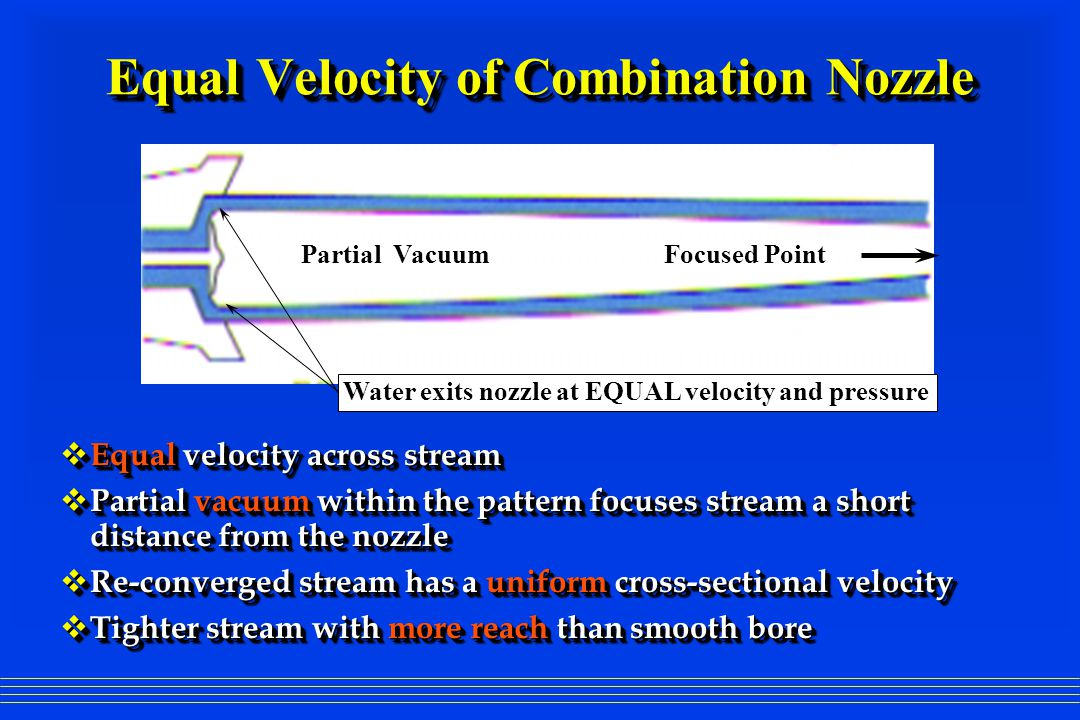 Equal Velocity of Combination Nozzle  Equal velocity across stream  Partial vacuum within the pattern focuses stream a short distance from the nozzl