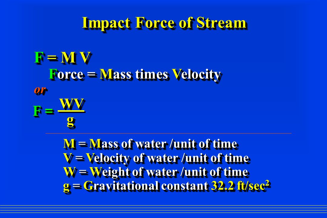 Impact Force of Stream F = M V Force = Mass times Velocity Force = Mass times Velocityor WV WV g M = Mass of water /unit of time V = Velocity of water