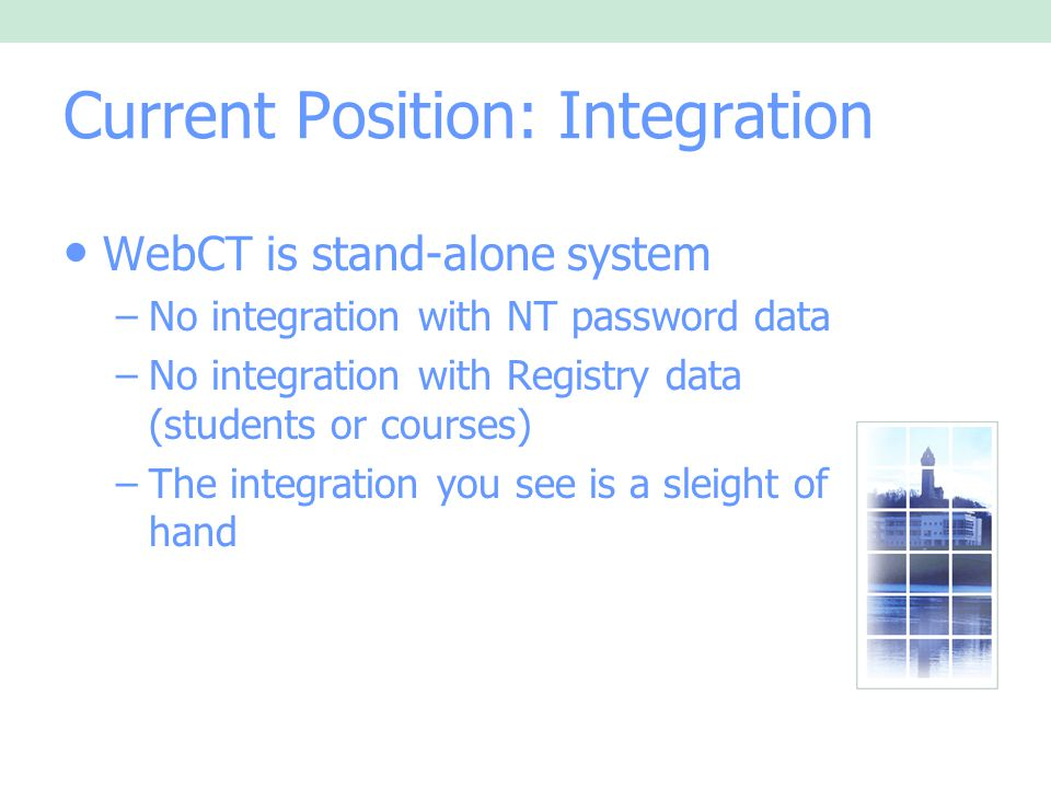 Current Position: Integration WebCT is stand-alone system –No integration with NT password data –No integration with Registry data (students or courses) –The integration you see is a sleight of hand
