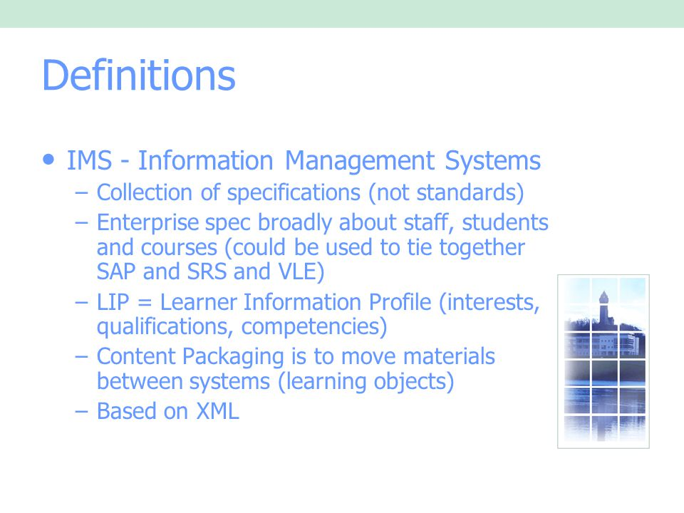 Definitions IMS - Information Management Systems –Collection of specifications (not standards) –Enterprise spec broadly about staff, students and courses (could be used to tie together SAP and SRS and VLE) –LIP = Learner Information Profile (interests, qualifications, competencies) –Content Packaging is to move materials between systems (learning objects) –Based on XML