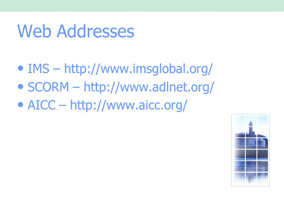 Web Addresses IMS – http://www.imsglobal.org/ SCORM – http://www.adlnet.org/ AICC – http://www.aicc.org/