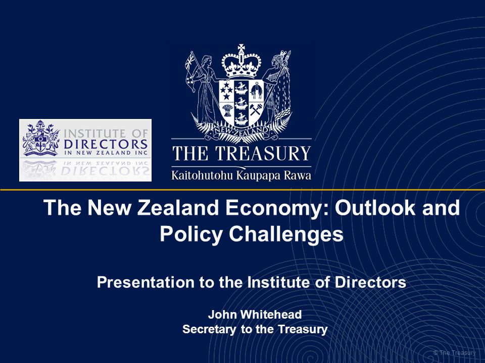 © The Treasury The New Zealand Economy: Outlook and Policy Challenges Presentation to the Institute of Directors John Whitehead Secretary to the Treas