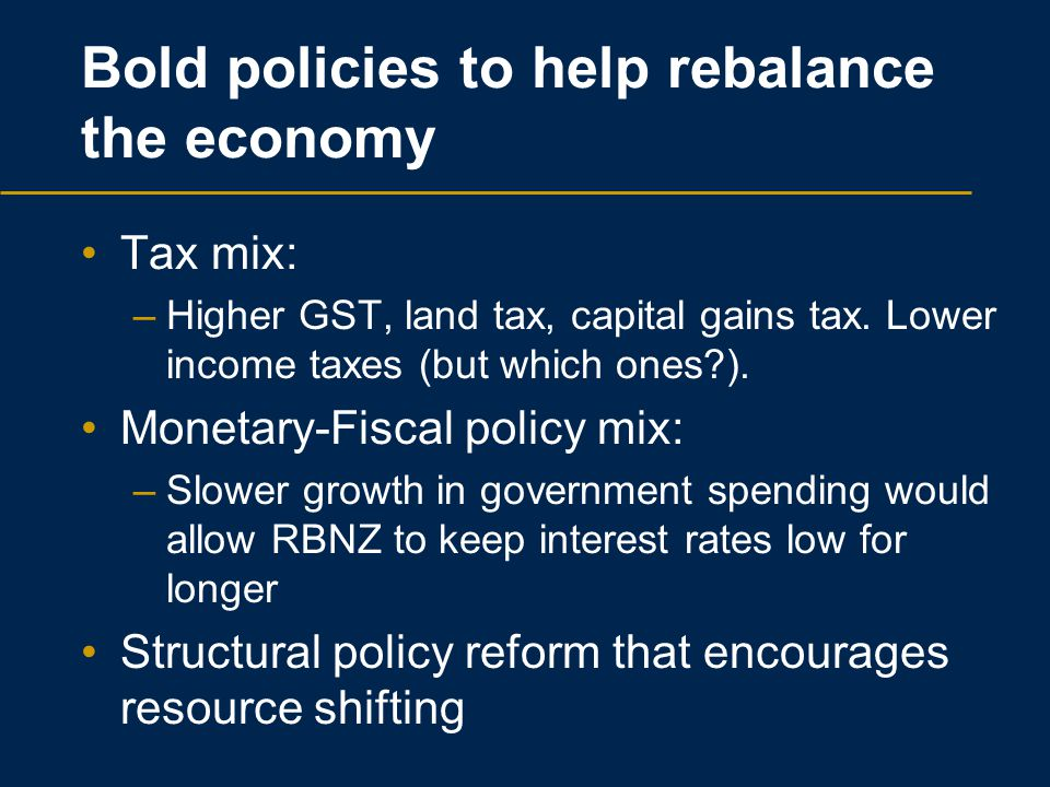 Bold policies to help rebalance the economy Tax mix: –Higher GST, land tax, capital gains tax. Lower income taxes (but which ones?). Monetary-Fiscal p