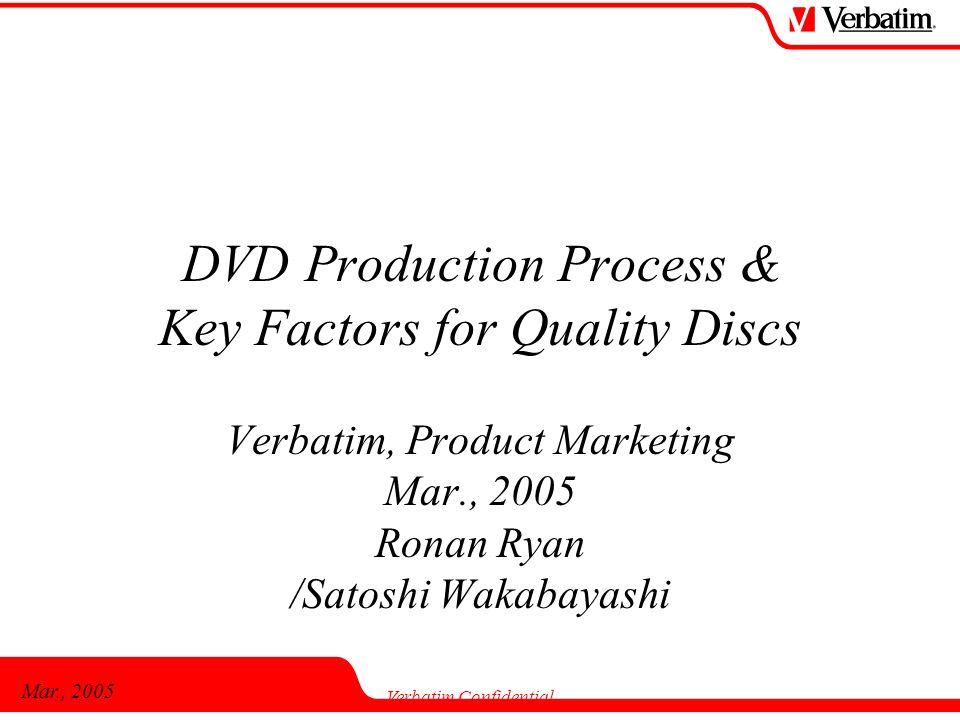 Mar., 2005 Verbatim Confidential DVD Production Process & Key Factors for Quality Discs Verbatim, Product Marketing Mar., 2005 Ronan Ryan /Satoshi Wak
