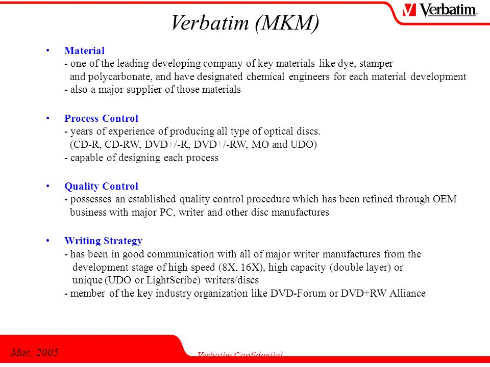 Mar., 2005 Verbatim Confidential Verbatim (MKM) Material - one of the leading developing company of key materials like dye, stamper and polycarbonate, and have designated chemical engineers for each material development - also a major supplier of those materials Process Control - years of experience of producing all type of optical discs.