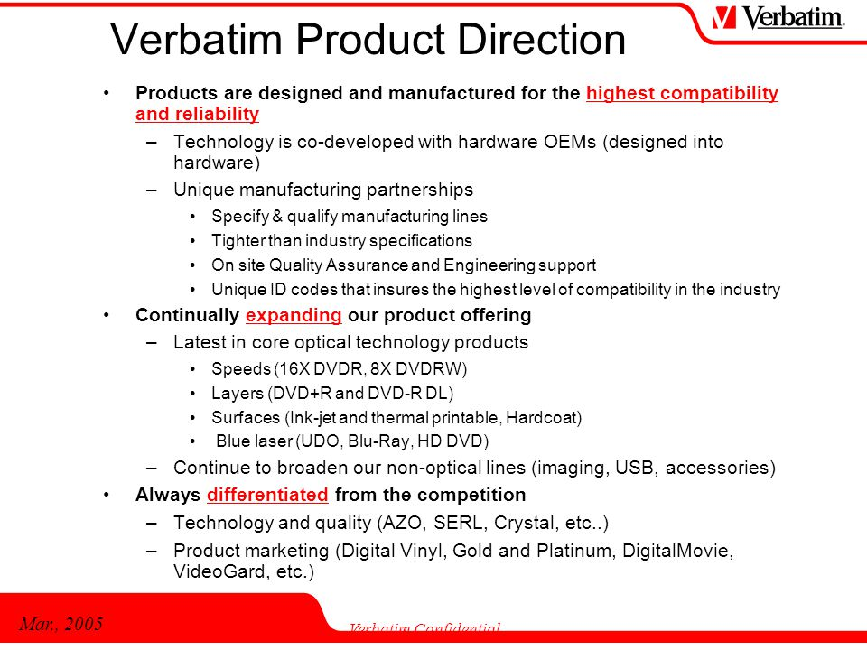 Mar., 2005 Verbatim Confidential Verbatim Product Direction Products are designed and manufactured for the highest compatibility and reliability –Tech