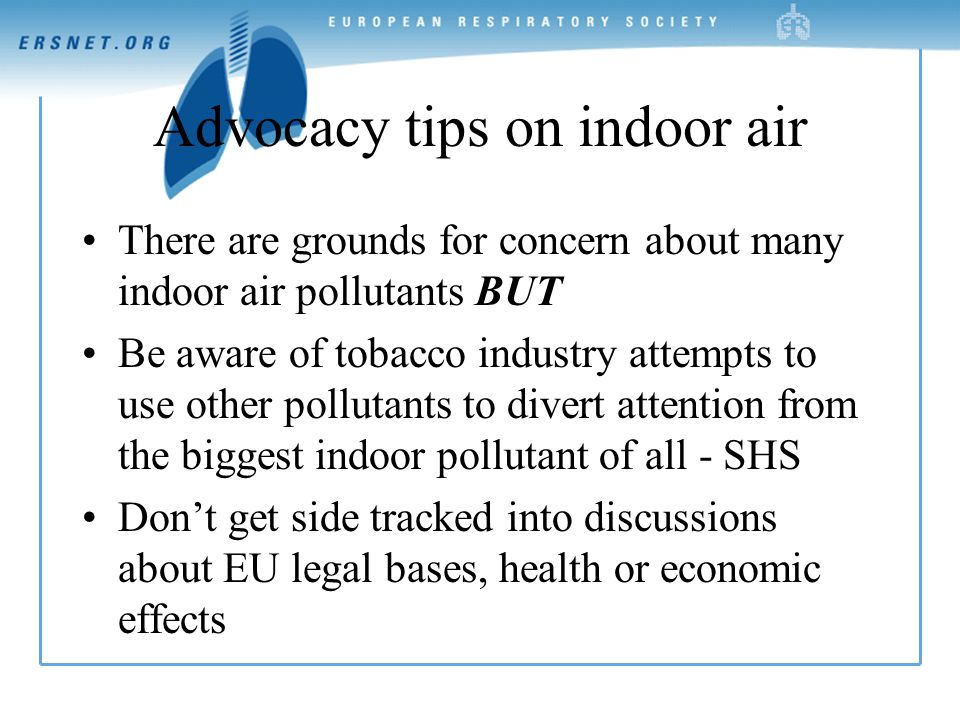 Advocacy tips on indoor air There are grounds for concern about many indoor air pollutants BUT Be aware of tobacco industry attempts to use other pollutants to divert attention from the biggest indoor pollutant of all - SHS Don't get side tracked into discussions about EU legal bases, health or economic effects