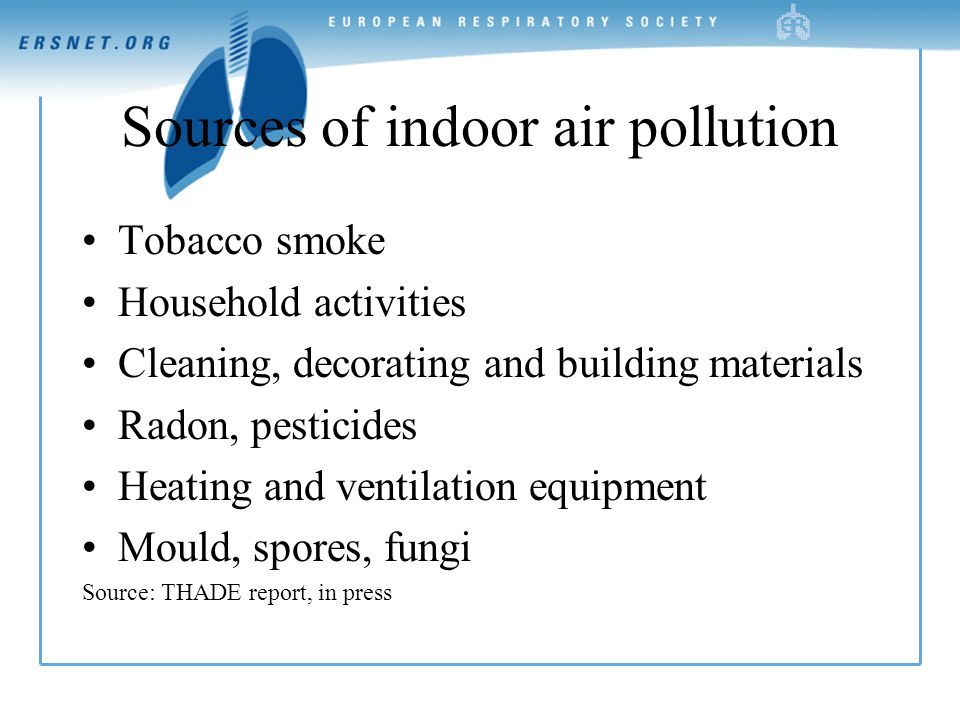 Sources of indoor air pollution Tobacco smoke Household activities Cleaning, decorating and building materials Radon, pesticides Heating and ventilation equipment Mould, spores, fungi Source: THADE report, in press