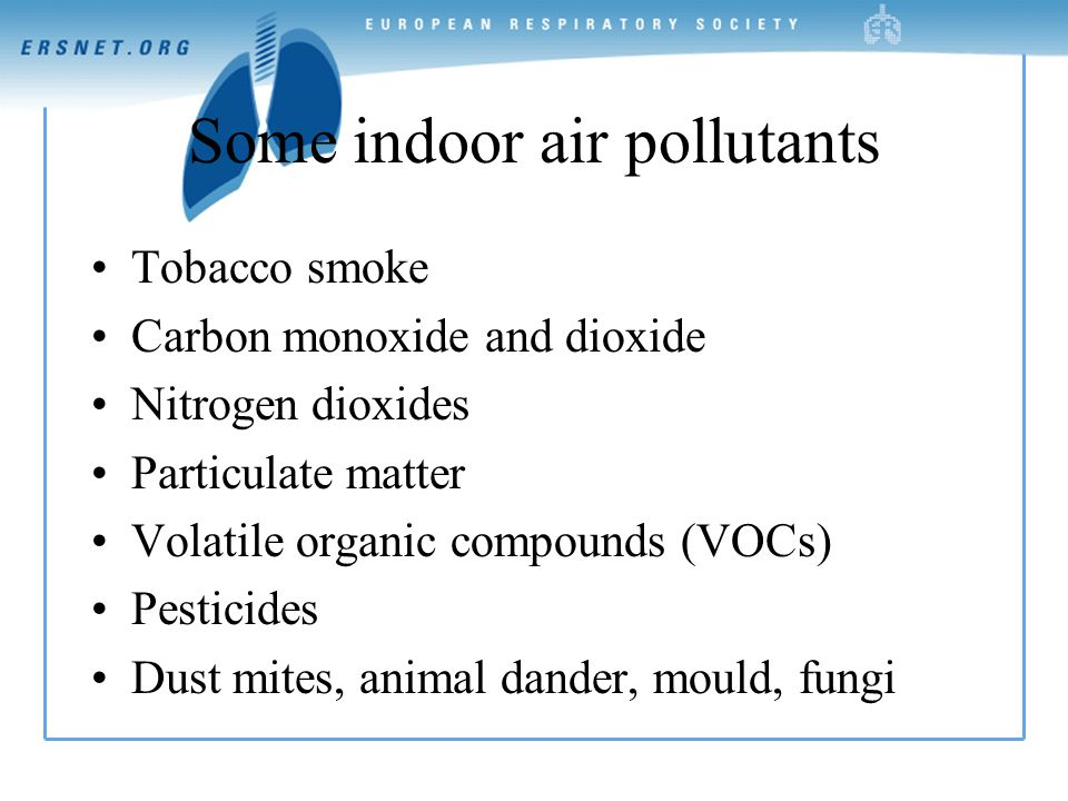Some indoor air pollutants Tobacco smoke Carbon monoxide and dioxide Nitrogen dioxides Particulate matter Volatile organic compounds (VOCs) Pesticides Dust mites, animal dander, mould, fungi