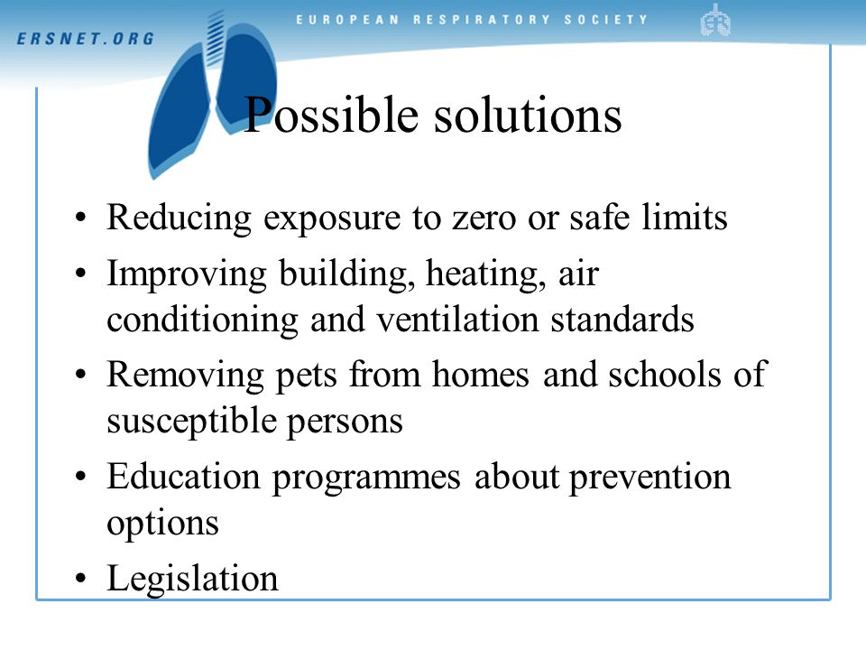 Possible solutions Reducing exposure to zero or safe limits Improving building, heating, air conditioning and ventilation standards Removing pets from homes and schools of susceptible persons Education programmes about prevention options Legislation