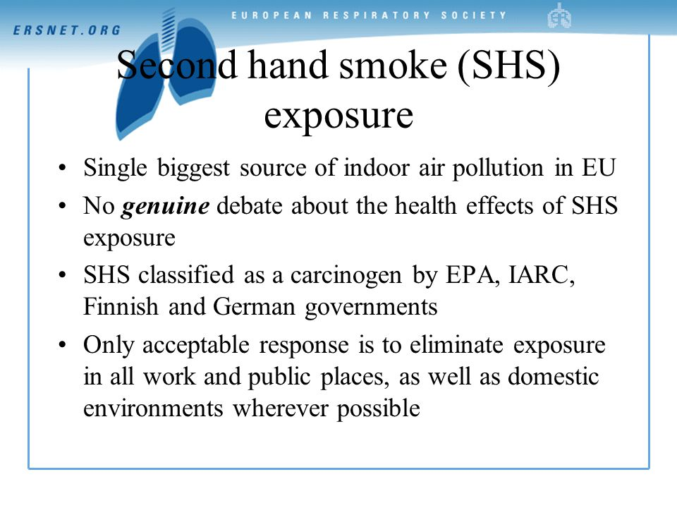 Second hand smoke (SHS) exposure Single biggest source of indoor air pollution in EU No genuine debate about the health effects of SHS exposure SHS classified as a carcinogen by EPA, IARC, Finnish and German governments Only acceptable response is to eliminate exposure in all work and public places, as well as domestic environments wherever possible
