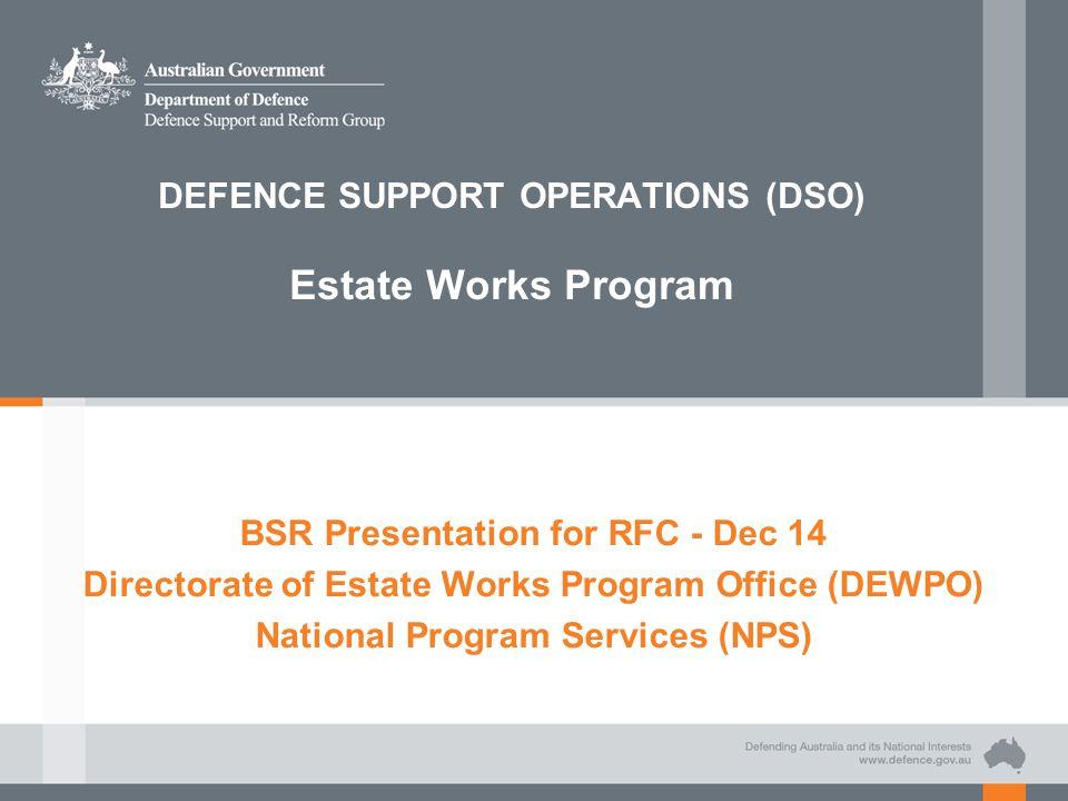DEFENCE SUPPORT OPERATIONS (DSO) Estate Works Program BSR Presentation for RFC - Dec 14 Directorate of Estate Works Program Office (DEWPO) National Pr