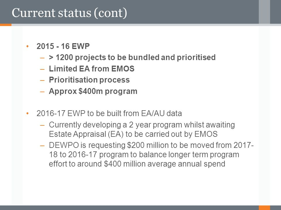 Current status (cont) 2015 - 16 EWP –> 1200 projects to be bundled and prioritised –Limited EA from EMOS –Prioritisation process –Approx $400m program
