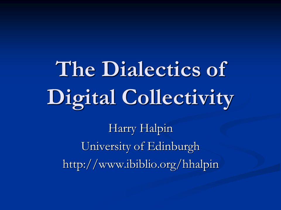 The Dialectics of Digital Collectivity Harry Halpin University of Edinburgh http://www.ibiblio.org/hhalpin