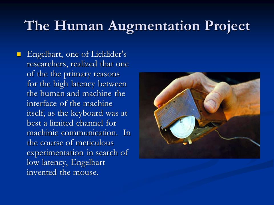 The Human Augmentation Project Engelbart, one of Licklider's researchers, realized that one of the the primary reasons for the high latency between th